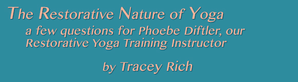The Restorative Nature of Yoga: a few questions for Phoebe Diftler, our Restorative Yoga Training Instructor.  By Tracey Rich
