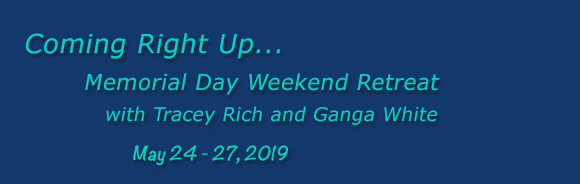 Memorial Day Weekend Retreat with Ganga White and Tracey Rich, May 24-27, 2019